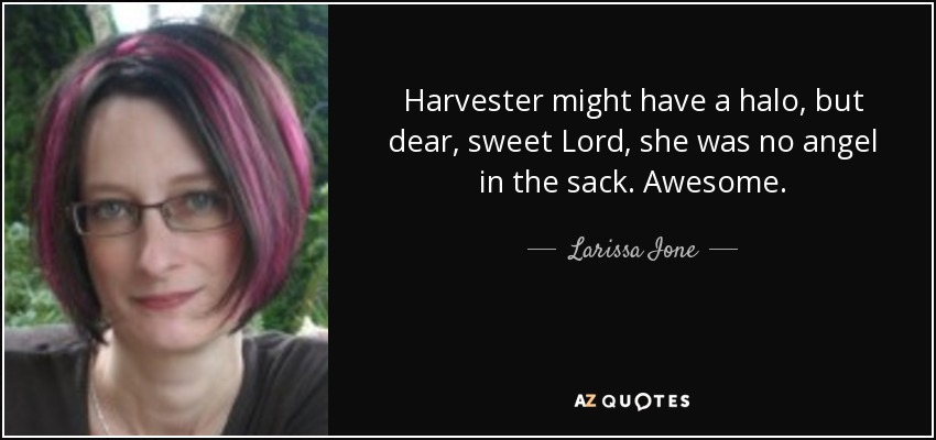 Harvester might have a halo, but dear, sweet Lord, she was no angel in the sack. Awesome. - Larissa Ione