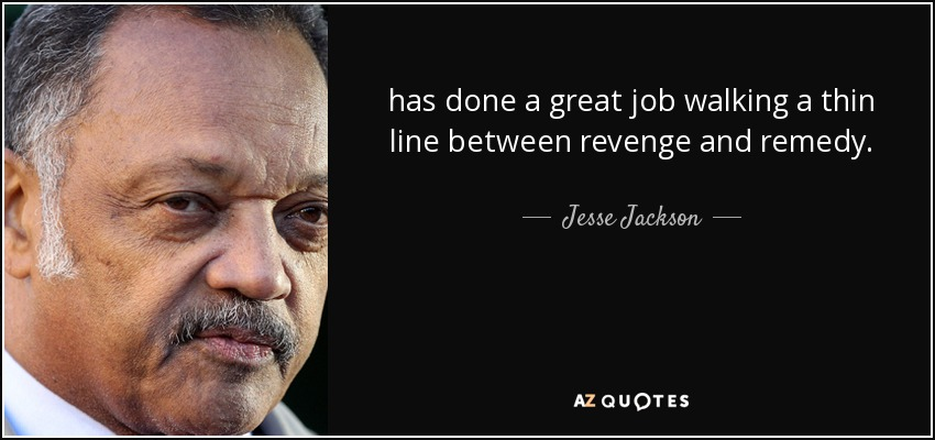 has done a great job walking a thin line between revenge and remedy. - Jesse Jackson