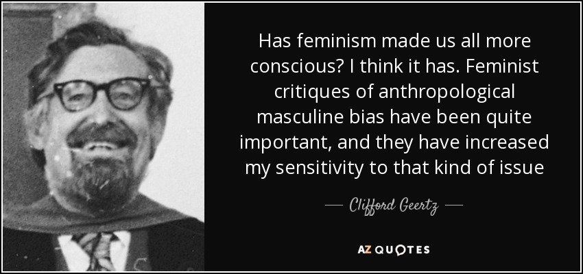 Has feminism made us all more conscious? I think it has. Feminist critiques of anthropological masculine bias have been quite important, and they have increased my sensitivity to that kind of issue - Clifford Geertz