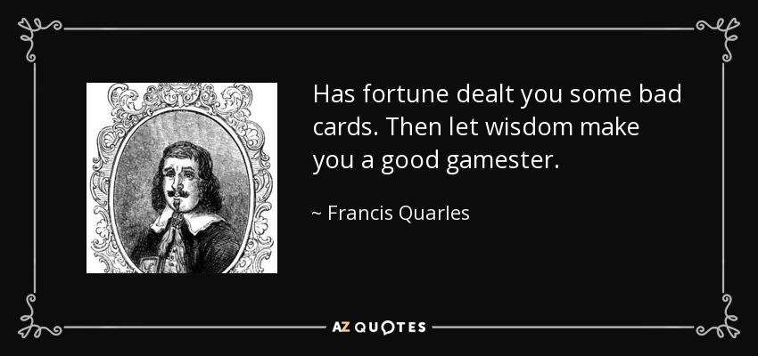 Has fortune dealt you some bad cards. Then let wisdom make you a good gamester. - Francis Quarles