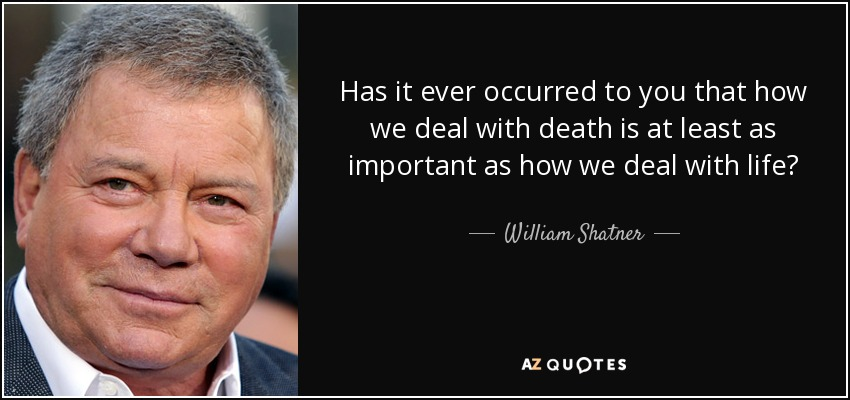 Has it ever occurred to you that how we deal with death is at least as important as how we deal with life? - William Shatner