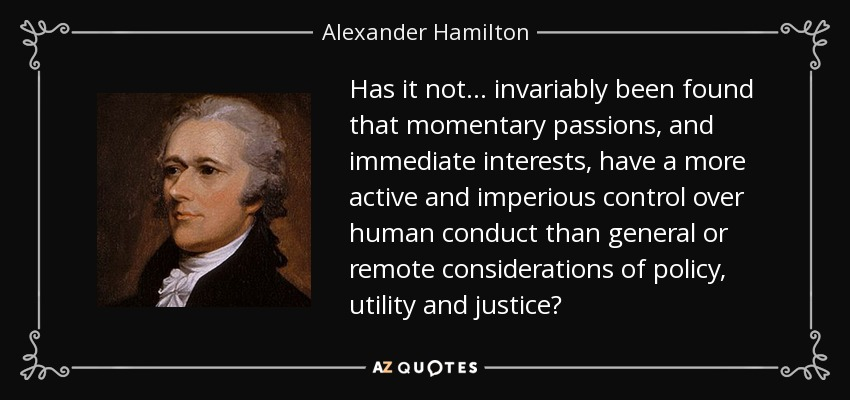Has it not. . . invariably been found that momentary passions, and immediate interests, have a more active and imperious control over human conduct than general or remote considerations of policy, utility and justice? - Alexander Hamilton