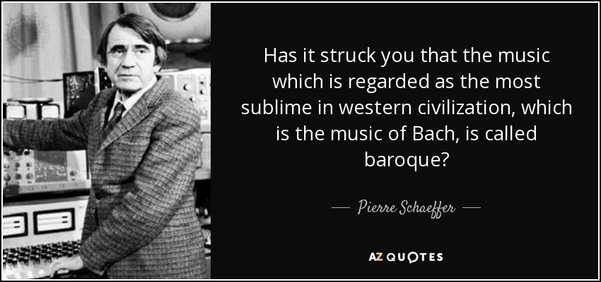 Has it struck you that the music which is regarded as the most sublime in western civilization, which is the music of Bach, is called baroque? - Pierre Schaeffer