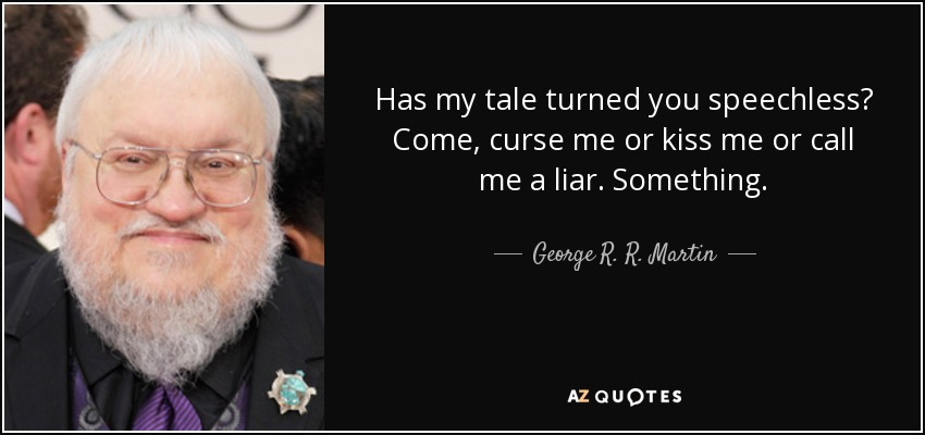 Has my tale turned you speechless? Come, curse me or kiss me or call me a liar. Something. - George R. R. Martin