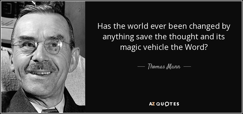 Has the world ever been changed by anything save the thought and its magic vehicle the Word? - Thomas Mann