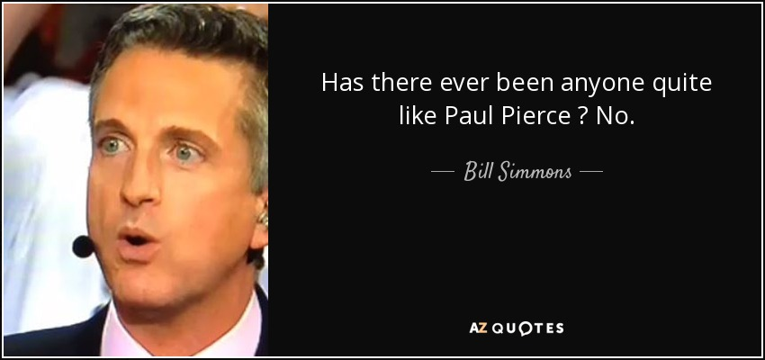Has there ever been anyone quite like Paul Pierce ? No. - Bill Simmons