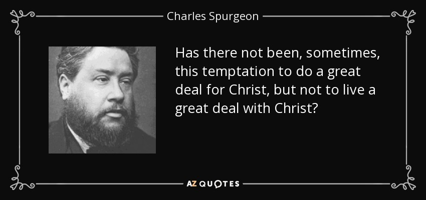 Has there not been, sometimes, this temptation to do a great deal for Christ, but not to live a great deal with Christ? - Charles Spurgeon