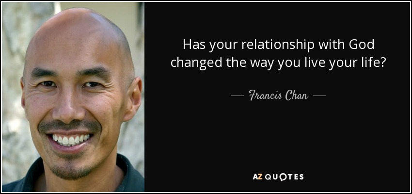 Has your relationship with God changed the way you live your life? - Francis Chan