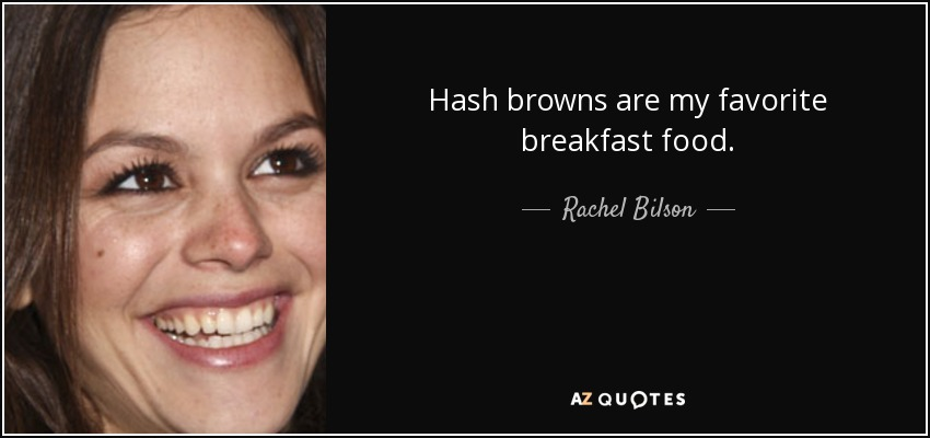 Hash browns are my favorite breakfast food. - Rachel Bilson