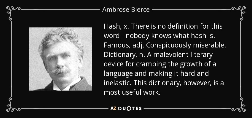 Hash, x. There is no definition for this word - nobody knows what hash is. Famous, adj. Conspicuously miserable. Dictionary, n. A malevolent literary device for cramping the growth of a language and making it hard and inelastic. This dictionary, however, is a most useful work. - Ambrose Bierce
