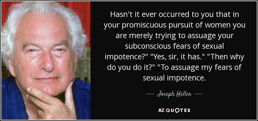 Hasn't it ever occurred to you that in your promiscuous pursuit of women you are merely trying to assuage your subconscious fears of sexual impotence?