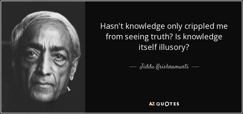 Hasn't knowledge only crippled me from seeing truth? Is knowledge itself illusory? - Jiddu Krishnamurti