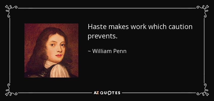Haste makes work which caution prevents. - William Penn