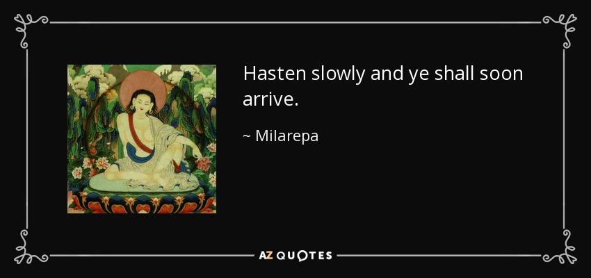 Hasten slowly and ye shall soon arrive. - Milarepa
