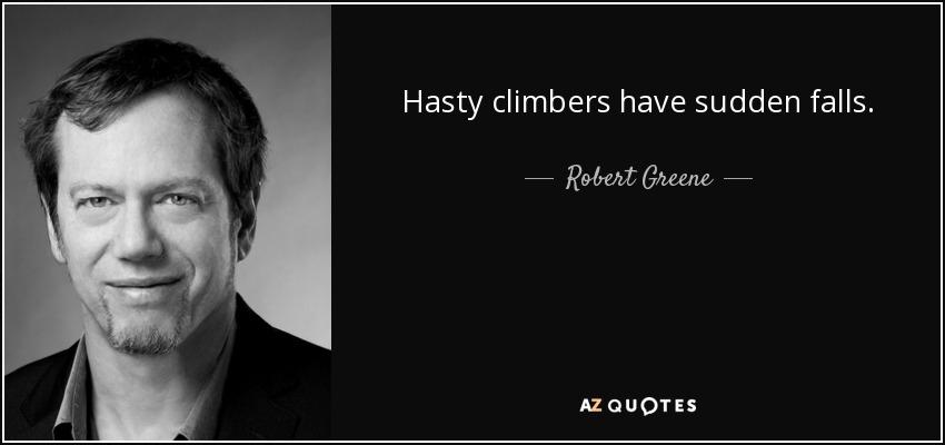 Hasty climbers have sudden falls. - Robert Greene