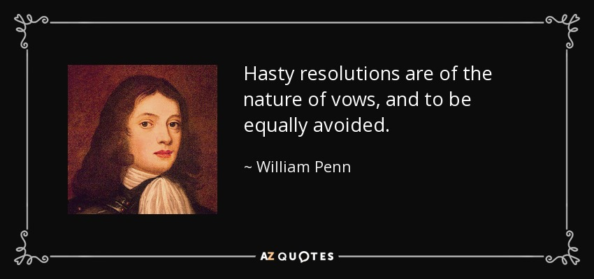 Hasty resolutions are of the nature of vows, and to be equally avoided. - William Penn