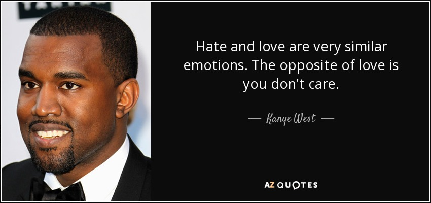 Hate and love are very similar emotions. The opposite of love is you don't care. - Kanye West