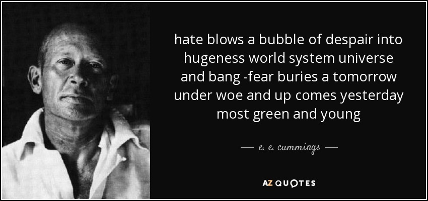 hate blows a bubble of despair into hugeness world system universe and bang -fear buries a tomorrow under woe and up comes yesterday most green and young - e. e. cummings