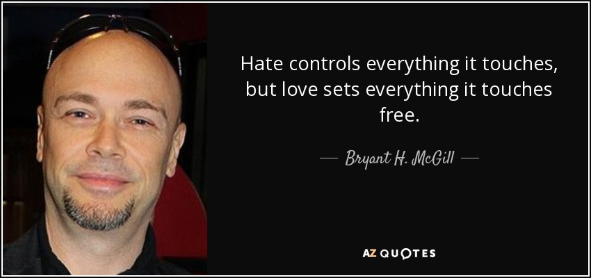 Hate controls everything it touches, but love sets everything it touches free. - Bryant H. McGill