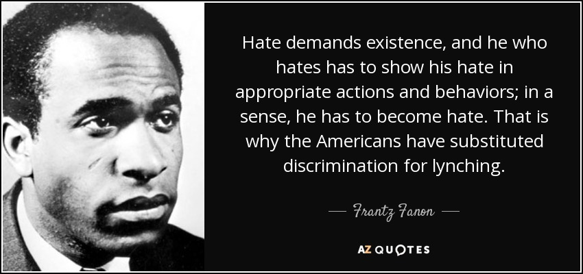 Hate demands existence, and he who hates has to show his hate in appropriate actions and behaviors; in a sense, he has to become hate. That is why the Americans have substituted discrimination for lynching. - Frantz Fanon