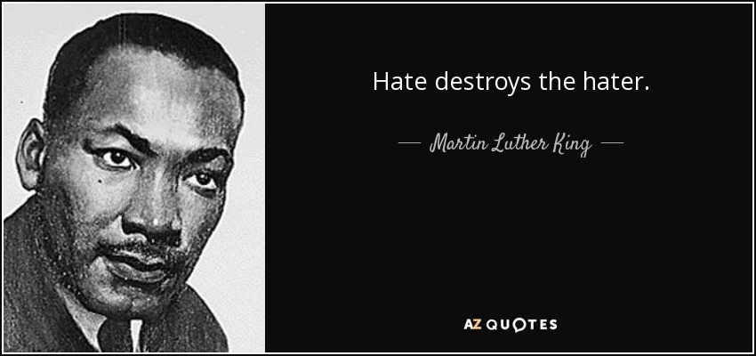 Hate destroys the hater. - Martin Luther King, Jr.