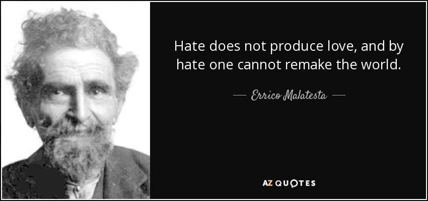 Hate does not produce love, and by hate one cannot remake the world. - Errico Malatesta