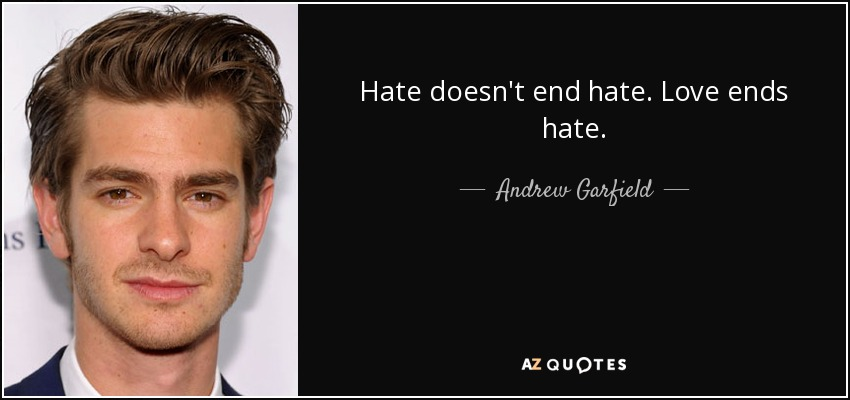 Hate doesn't end hate. Love ends hate. - Andrew Garfield