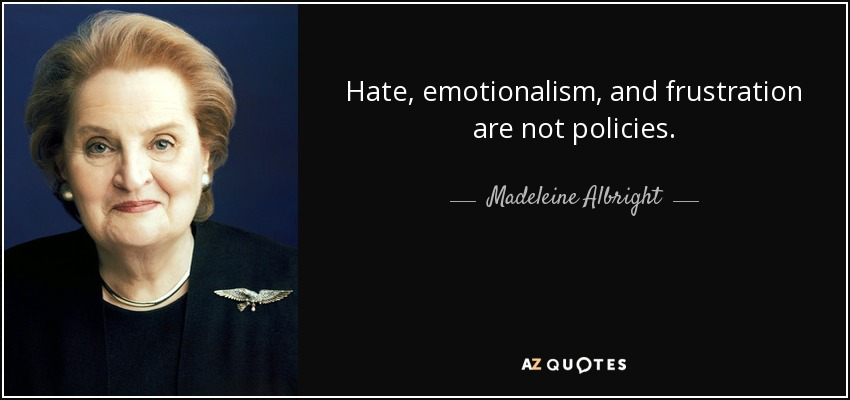 Hate, emotionalism, and frustration are not policies. - Madeleine Albright