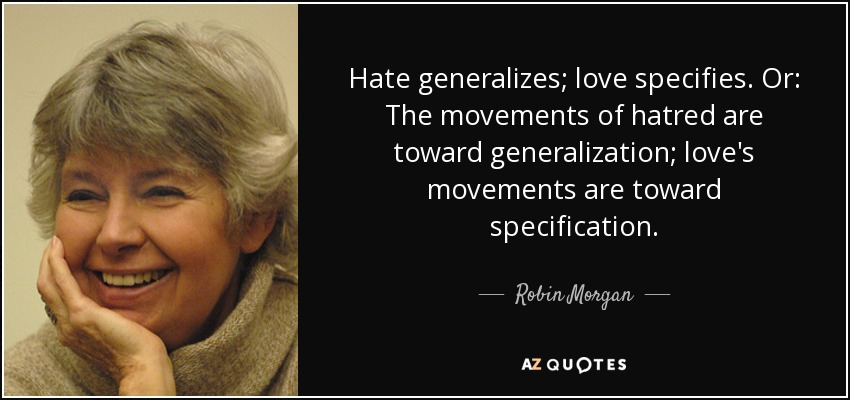 Hate generalizes; love specifies. Or: The movements of hatred are toward generalization; love's movements are toward specification. - Robin Morgan