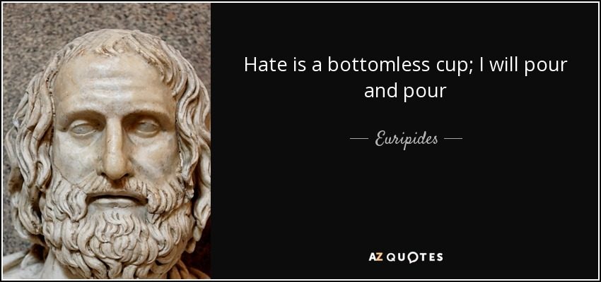 Hate is a bottomless cup; I will pour and pour - Euripides