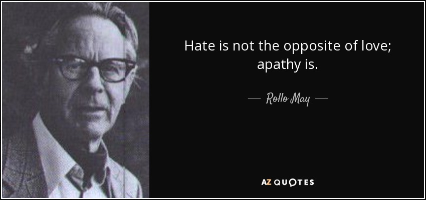 Hate is not the opposite of love; apathy is. - Rollo May