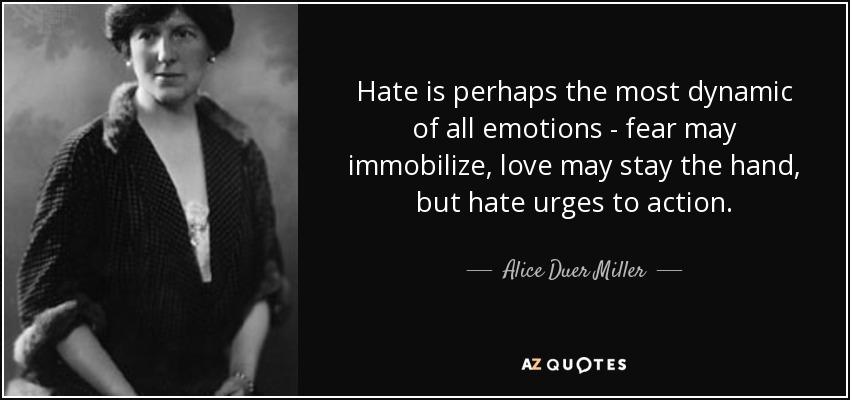Hate is perhaps the most dynamic of all emotions - fear may immobilize, love may stay the hand, but hate urges to action. - Alice Duer Miller