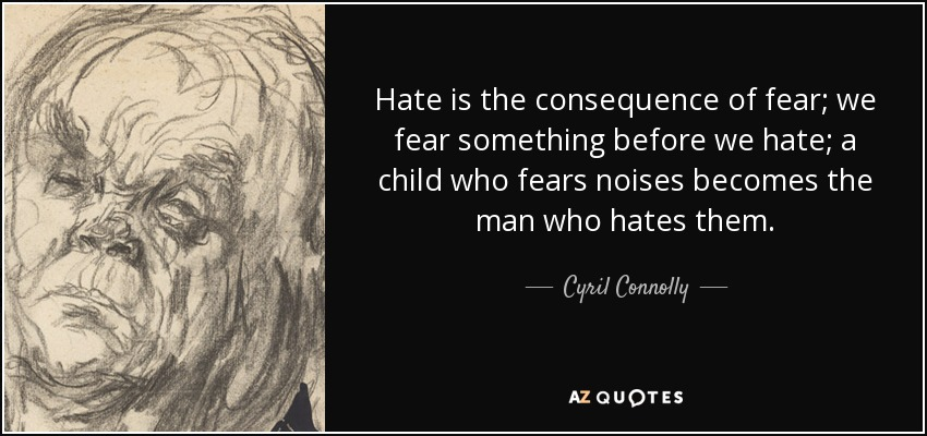 Hate is the consequence of fear; we fear something before we hate; a child who fears noises becomes the man who hates them. - Cyril Connolly