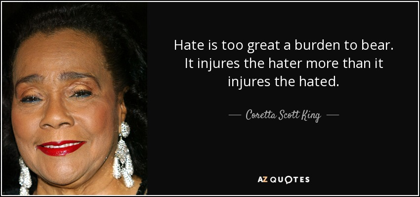 Hate is too great a burden to bear. It injures the hater more than it injures the hated. - Coretta Scott King