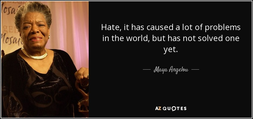 Hate, it has caused a lot of problems in the world, but has not solved one yet. - Maya Angelou