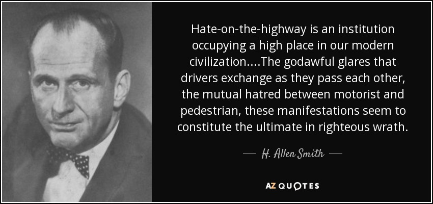 Hate-on-the-highway is an institution occupying a high place in our modern civilization....The godawful glares that drivers exchange as they pass each other, the mutual hatred between motorist and pedestrian, these manifestations seem to constitute the ultimate in righteous wrath. - H. Allen Smith