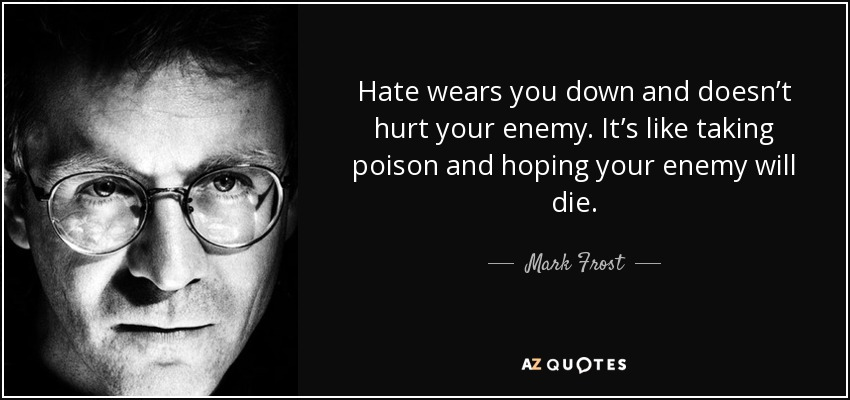 Hate wears you down and doesn't hurt your enemy. It's like taking poison and hoping your enemy will die. - Mark Frost