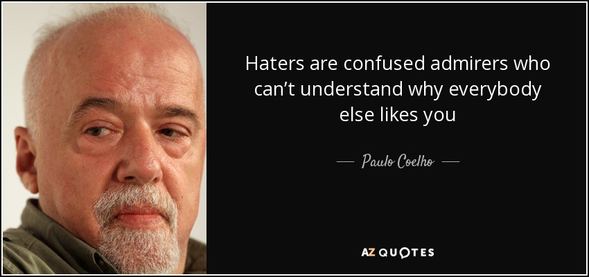 Haters are confused admirers who can't understand why everybody else likes you - Paulo Coelho