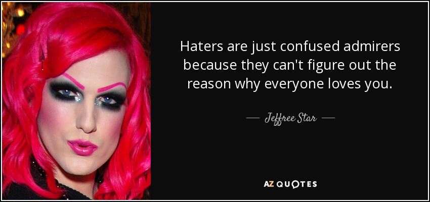 Haters are just confused admirers because they can't figure out the reason why everyone loves you. - Jeffree Star