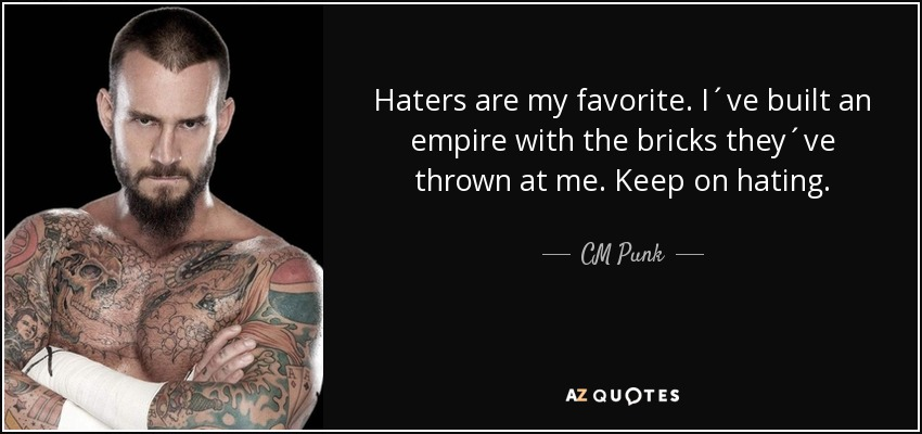 Cm Punk Quote Haters Are My Favorite Ive Built An Empire With The