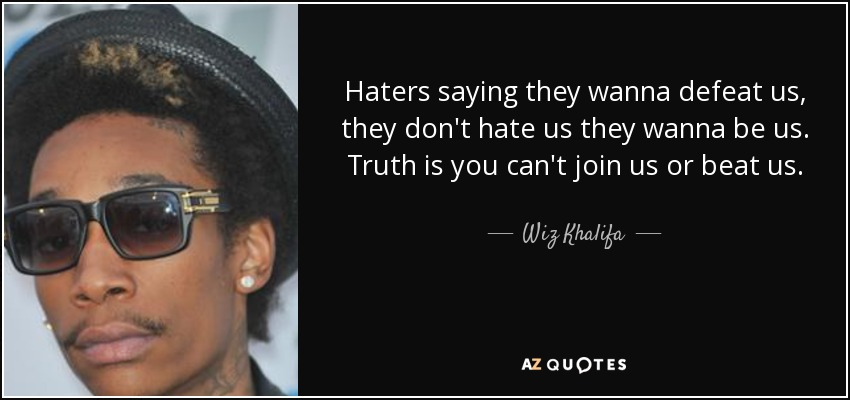 Haters saying they wanna defeat us, they don't hate us they wanna be us. Truth is you can't join us or beat us. - Wiz Khalifa