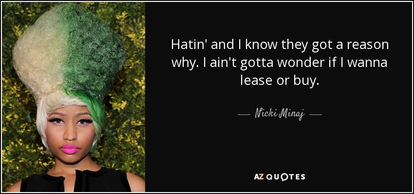 Hatin' and I know they got a reason why. I ain't gotta wonder if I wanna lease or buy. - Nicki Minaj