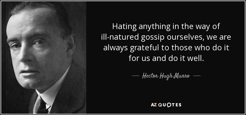 Hating anything in the way of ill-natured gossip ourselves, we are always grateful to those who do it for us and do it well. - Hector Hugh Munro