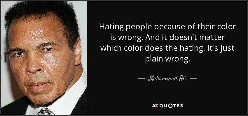 Hating people because of their color is wrong. And it doesn't matter which color does the hating. It's just plain wrong. - Muhammad Ali