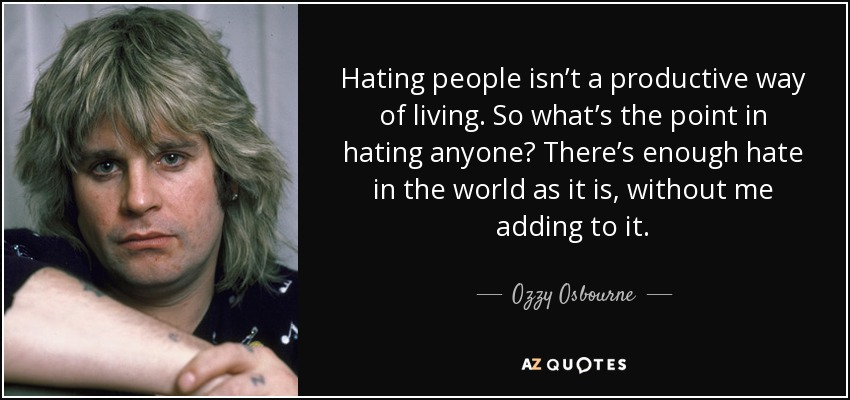 Hating people isn't a productive way of living. So what's the point in hating anyone? There's enough hate in the world as it is, without me adding to it. - Ozzy Osbourne