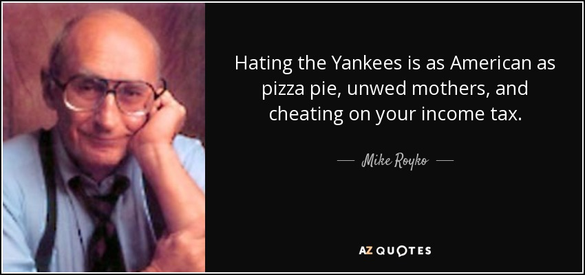 Hating the Yankees is as American as pizza pie, unwed mothers, and cheating on your income tax. - Mike Royko