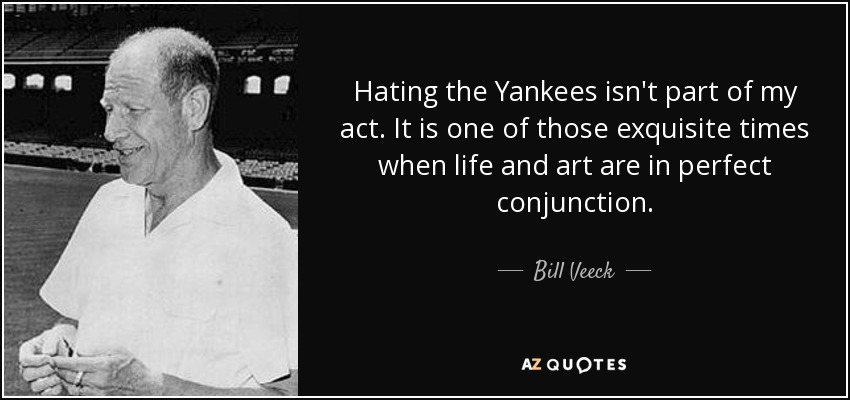 Hating the Yankees isn't part of my act. It is one of those exquisite times when life and art are in perfect conjunction. - Bill Veeck
