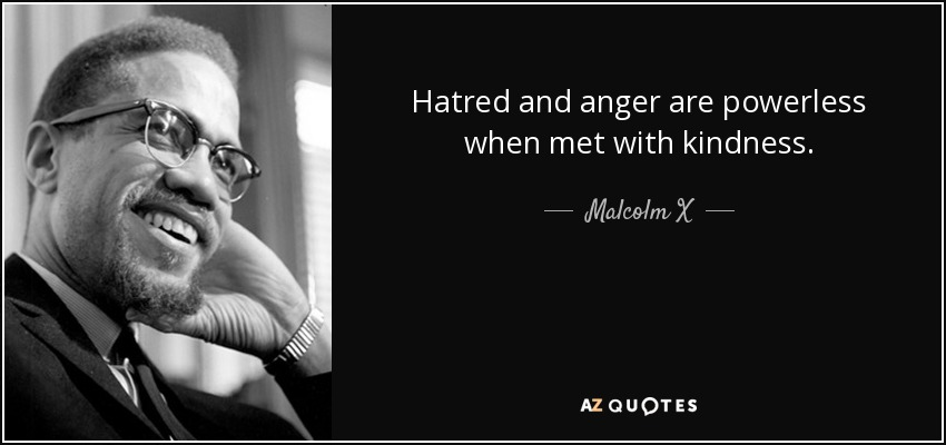 Hatred and anger are powerless when met with kindness. - Malcolm X