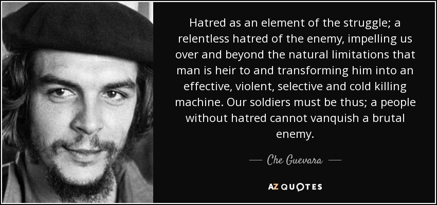 Hatred as an element of the struggle; a relentless hatred of the enemy, impelling us over and beyond the natural limitations that man is heir to and transforming him into an effective, violent, selective and cold killing machine. Our soldiers must be thus; a people without hatred cannot vanquish a brutal enemy. - Che Guevara