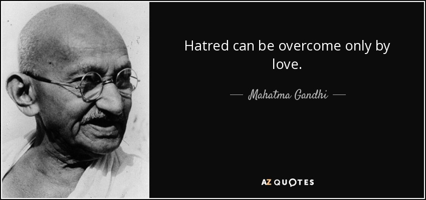 Hatred can be overcome only by love. - Mahatma Gandhi